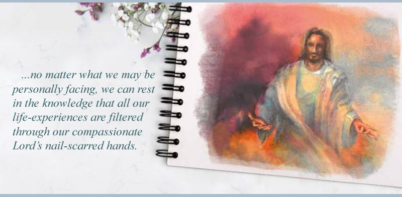 ...no matter what we may be personally facing, we can rest in the knowledge that all our life-experiences are filtered through our compassionate Lord's nail-scarred hands.